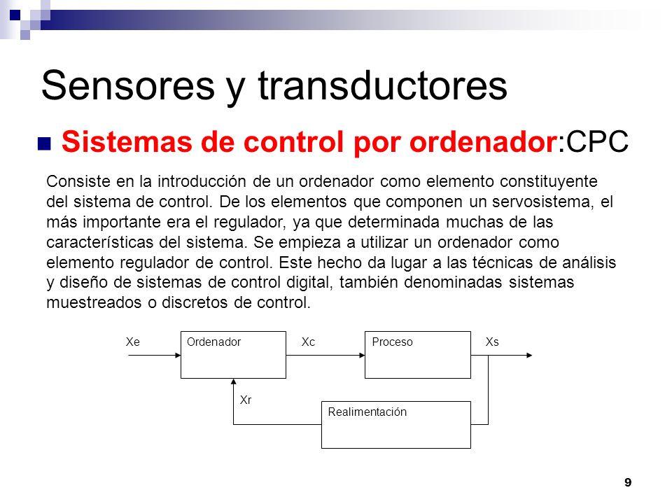 9 Sensores y transductores Sistemas de control por ordenador:CPC Consiste en la introducción de un ordenador como elemento constituyente del sistema d