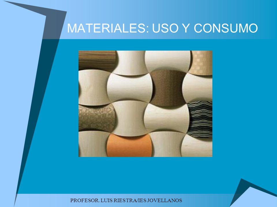 PROFESOR. LUIS RIESTRA/IES JOVELLANOS MATERIALES: USO Y CONSUMO