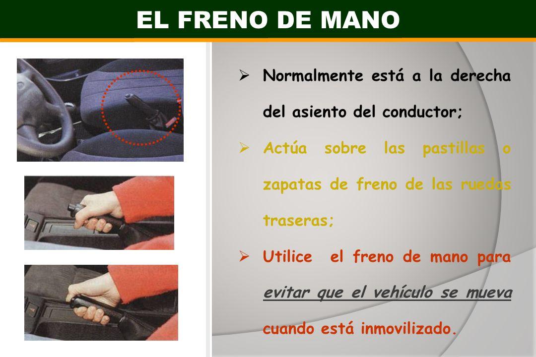 EL FRENO DE MANO Normalmente está a la derecha del asiento del conductor; Actúa sobre las pastillas o zapatas de freno de las ruedas traseras; Utilice