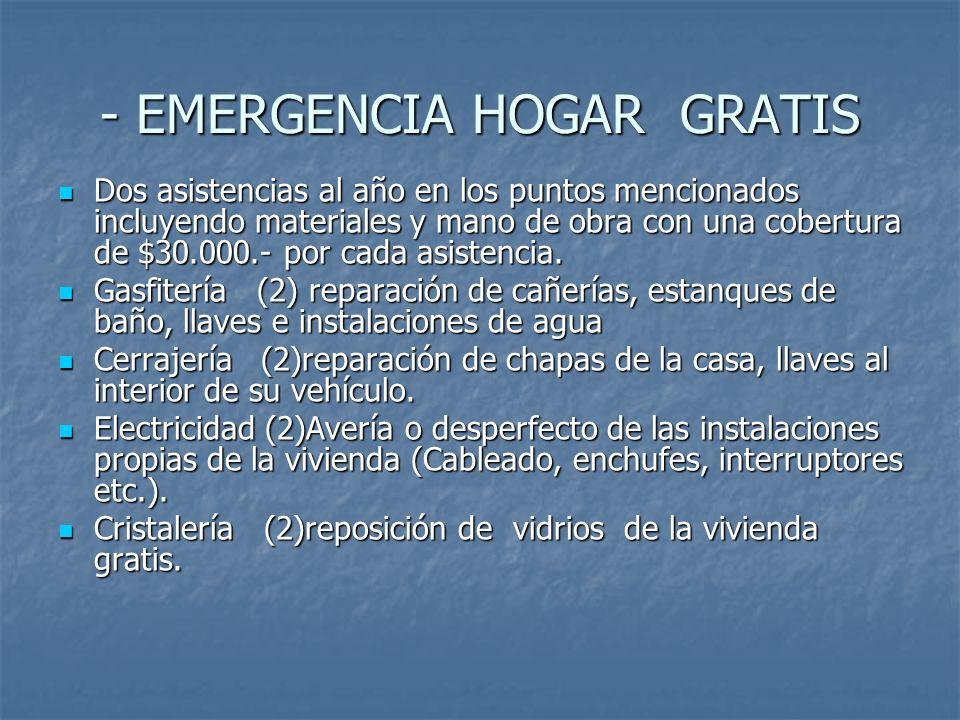 - EMERGENCIA HOGAR GRATIS Dos asistencias al año en los puntos mencionados incluyendo materiales y mano de obra con una cobertura de $30.000.- por cada asistencia.