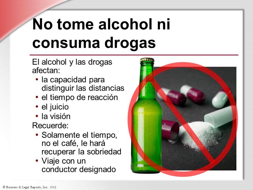 © Business & Legal Reports, Inc. 1012 No tome alcohol ni consuma drogas El alcohol y las drogas afectan: la capacidad para distinguir las distancias e