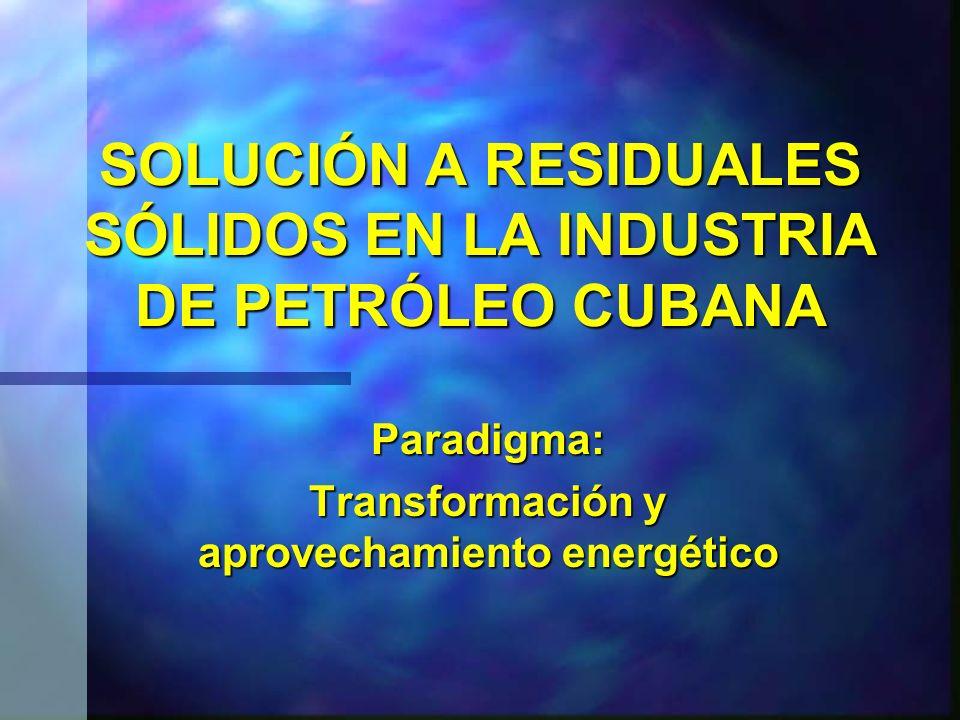 SOLUCIÓN A RESIDUALES SÓLIDOS EN LA INDUSTRIA DE PETRÓLEO CUBANA Paradigma: Transformación y aprovechamiento energético