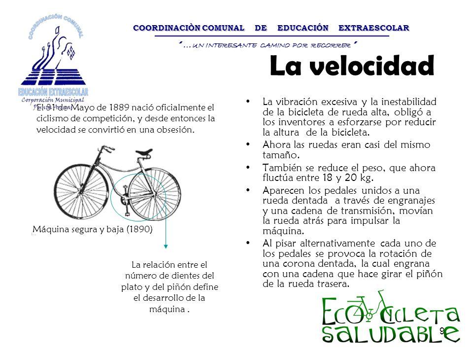 9 La velocidad La vibración excesiva y la inestabilidad de la bicicleta de rueda alta, obligó a los inventores a esforzarse por reducir la altura de l