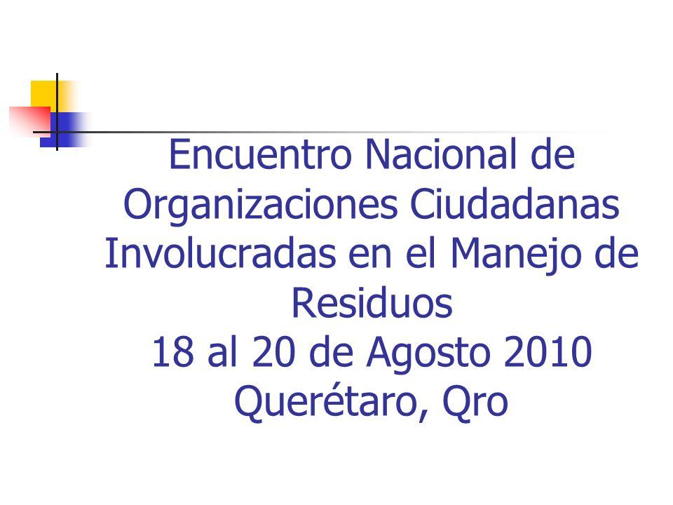 Encuentro Nacional de Organizaciones Ciudadanas Involucradas en el Manejo de Residuos 18 al 20 de Agosto 2010 Querétaro, Qro