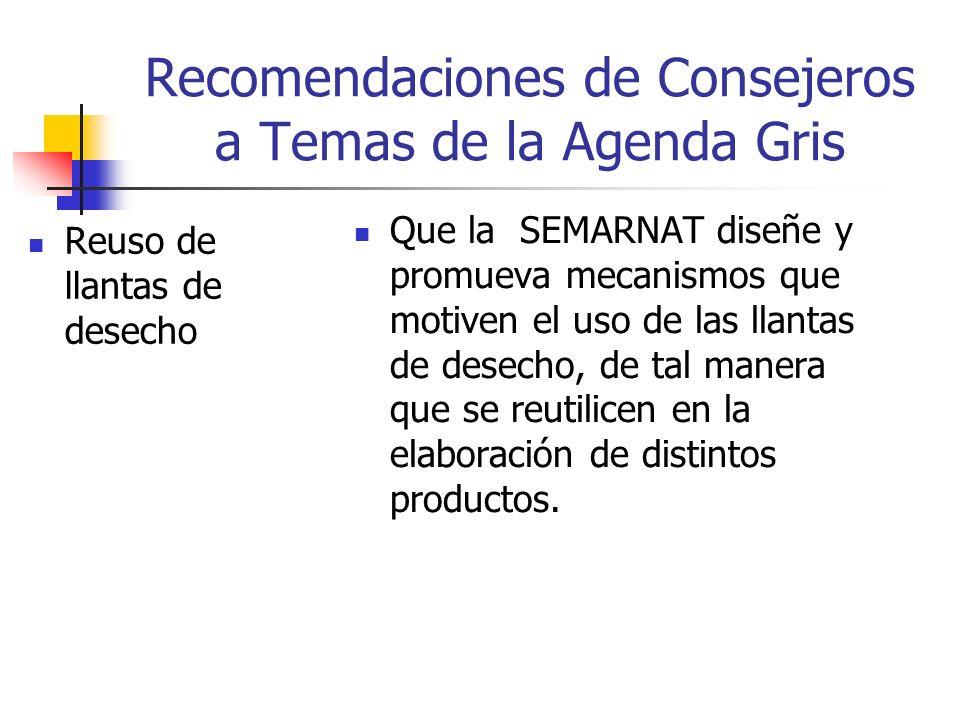 Recomendaciones de Consejeros a Temas de la Agenda Gris Reuso de llantas de desecho Que la SEMARNAT diseñe y promueva mecanismos que motiven el uso de las llantas de desecho, de tal manera que se reutilicen en la elaboración de distintos productos.