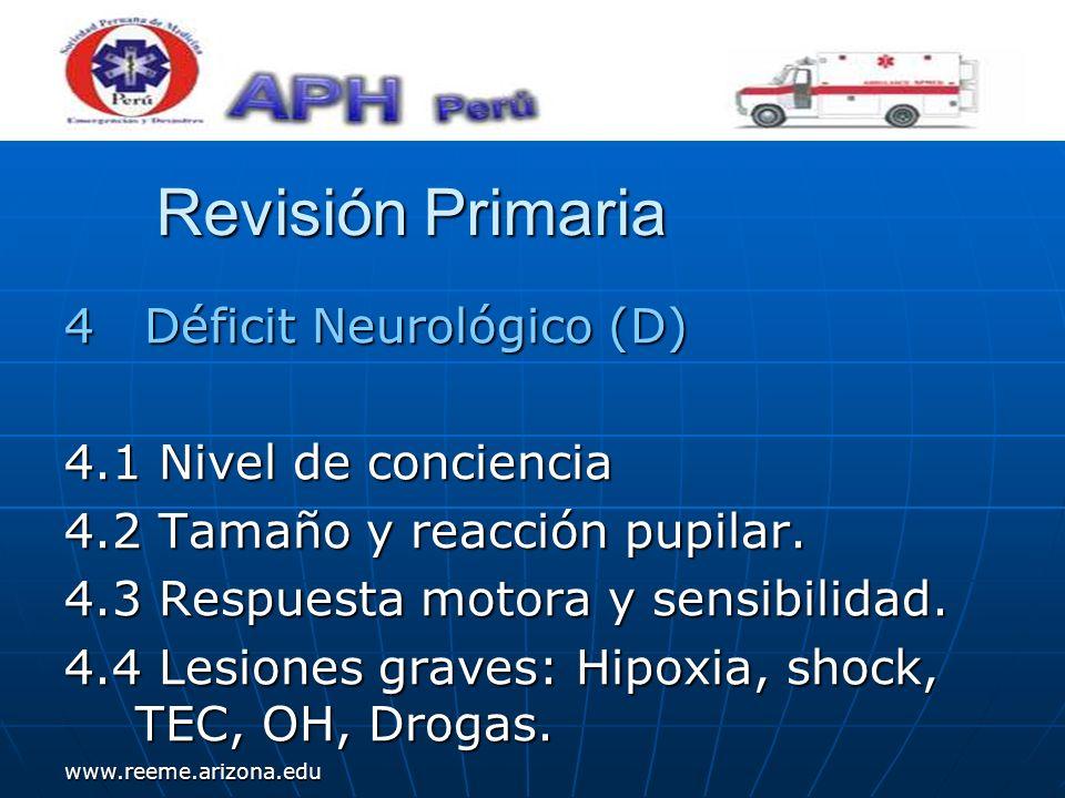 www.reeme.arizona.edu Revisión Primaria 4 Déficit Neurológico (D) 4.1 Nivel de conciencia 4.2 Tamaño y reacción pupilar. 4.3 Respuesta motora y sensib