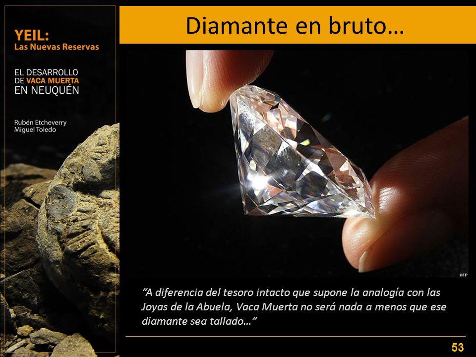 Diamante en bruto… 53 A diferencia del tesoro intacto que supone la analogía con las Joyas de la Abuela, Vaca Muerta no será nada a menos que ese diam