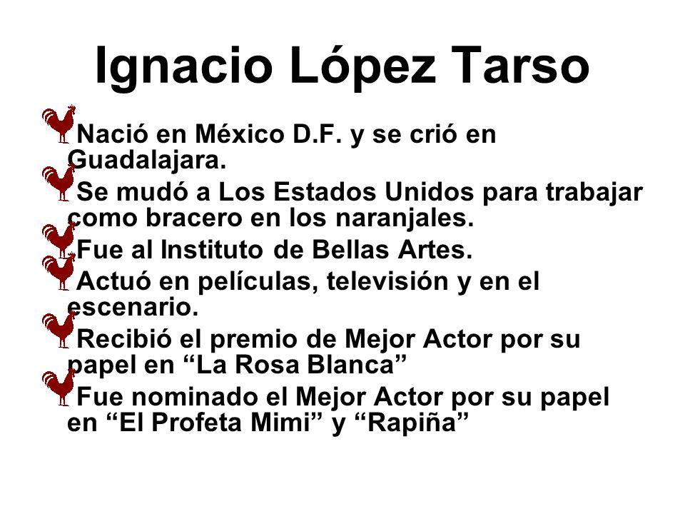 Ignacio López Tarso Nació en México D.F. y se crió en Guadalajara. Se mudó a Los Estados Unidos para trabajar como bracero en los naranjales. Fue al I