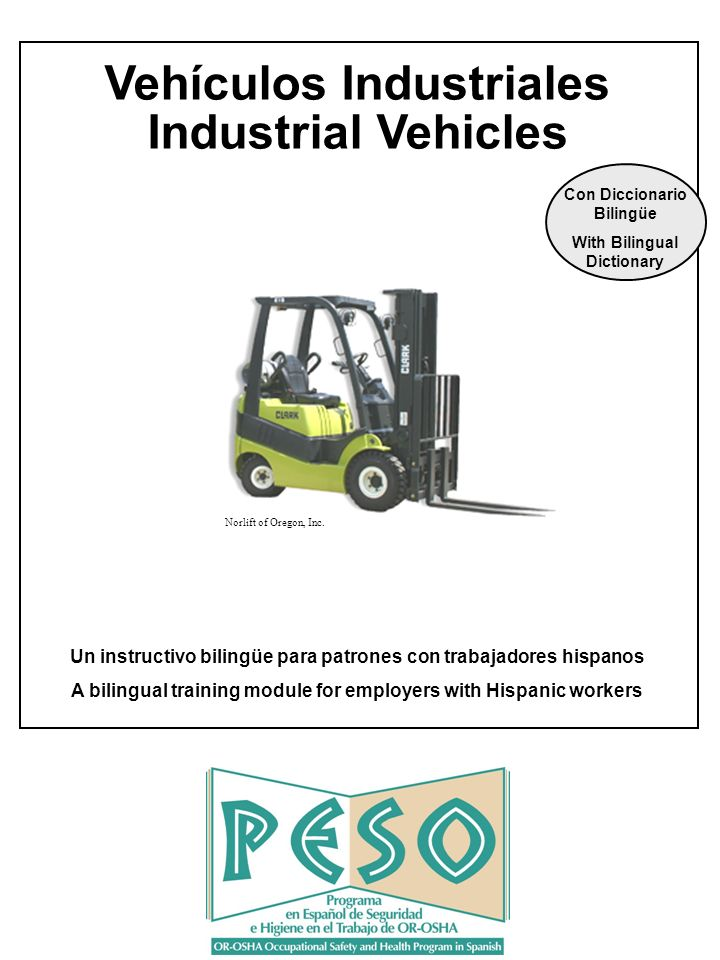 Unicamente para adiestramiento OR-OSHA PESO VEHICULOS INDUSTRIALES For training purposes only OR-OSHA PESO INDUSTRIAL VEHICLES 72 Please visit www.orosha.org for OR-OSHAs 30,000 word Spanish-English / English-Spanish Occupational Safety and Health Dicitonary.