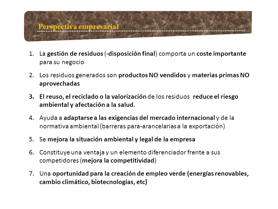 Perspectiva empresarial 1.La gestión de residuos (-disposición final) comporta un coste importante para su negocio 2.Los residuos generados son productos NO vendidos y materias primas NO aprovechadas 3.El reuso, el reciclado o la valorización de los residuos reduce el riesgo ambiental y afectación a la salud.
