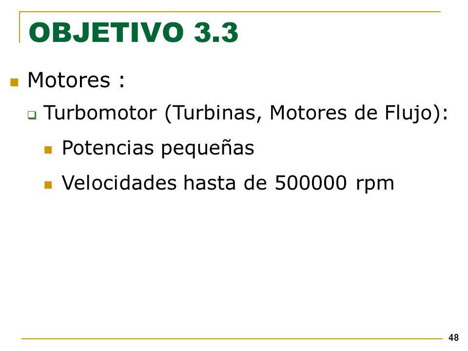 48 Motores : Turbomotor (Turbinas, Motores de Flujo): Potencias pequeñas Velocidades hasta de 500000 rpm OBJETIVO 3.3