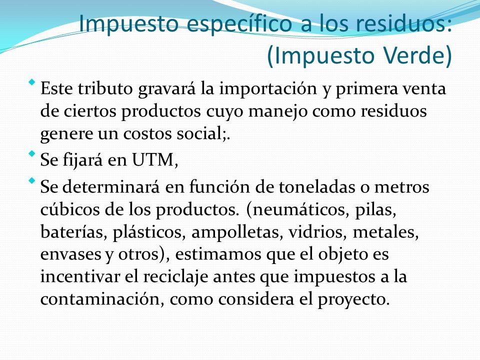 Impuesto específico a los residuos: (Impuesto Verde) Este tributo gravará la importación y primera venta de ciertos productos cuyo manejo como residuos genere un costos social;.