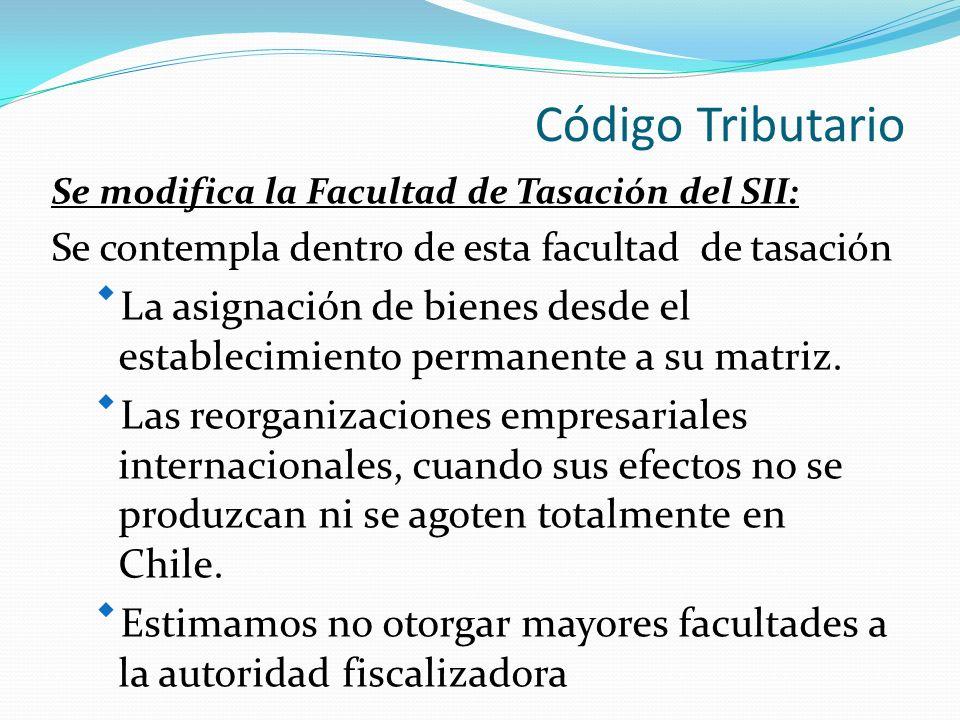 Código Tributario Se modifica la Facultad de Tasación del SII: Se contempla dentro de esta facultad de tasación La asignación de bienes desde el establecimiento permanente a su matriz.