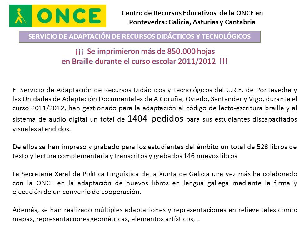 Centro de Recursos Educativos de la ONCE en Pontevedra: Galicia, Asturias y Cantabria SERVICIO DE ADAPTACIÓN DE RECURSOS DIDÁCTICOS Y TECNOLÓGICOS El Servicio de Adaptación de Recursos Didácticos y Tecnológicos del C.R.E.