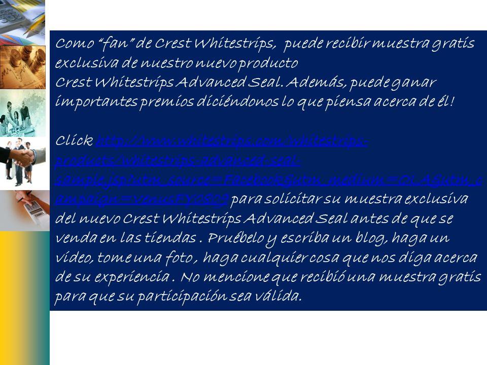 Como fan de Crest Whitestrips, puede recibir muestra gratis exclusiva de nuestro nuevo producto Crest Whitestrips Advanced Seal. Además, puede ganar i