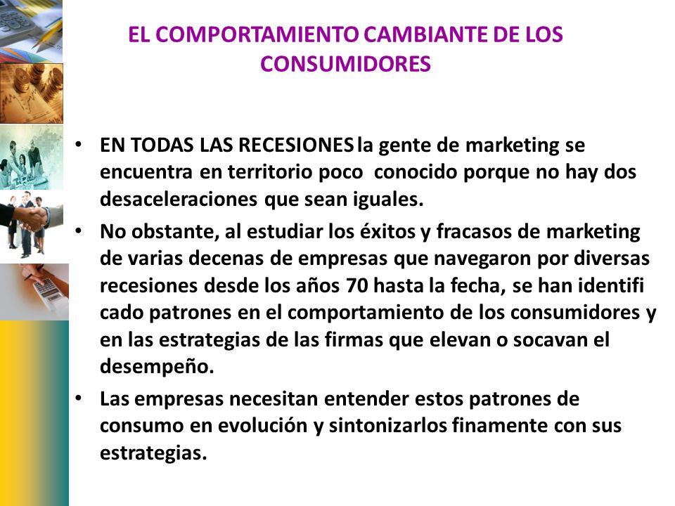EL COMPORTAMIENTO CAMBIANTE DE LOS CONSUMIDORES EN TODAS LAS RECESIONES la gente de marketing se encuentra en territorio poco conocido porque no hay d