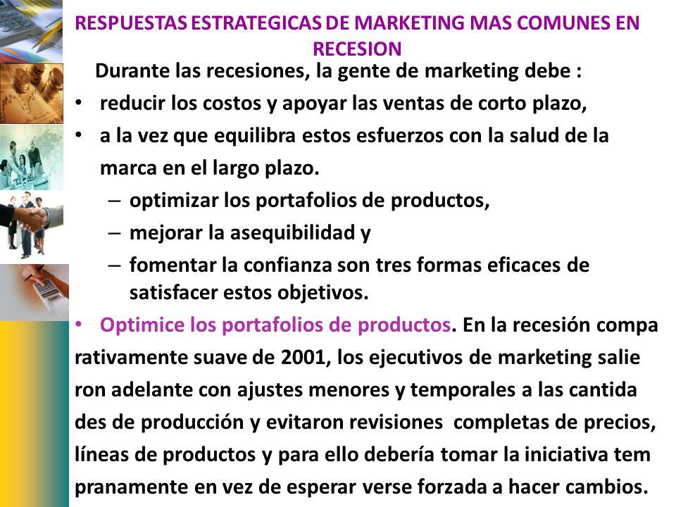 RESPUESTAS ESTRATEGICAS DE MARKETING MAS COMUNES EN RECESION Durante las recesiones, la gente de marketing debe : reducir los costos y apoyar las vent