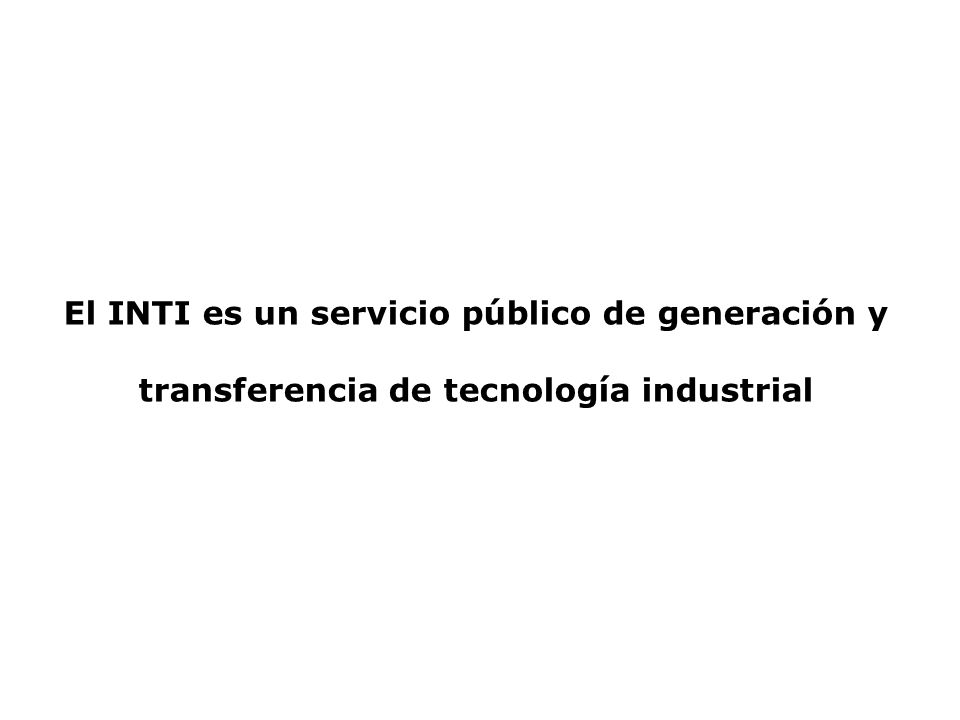 El INTI es un servicio público de generación y transferencia de tecnología industrial