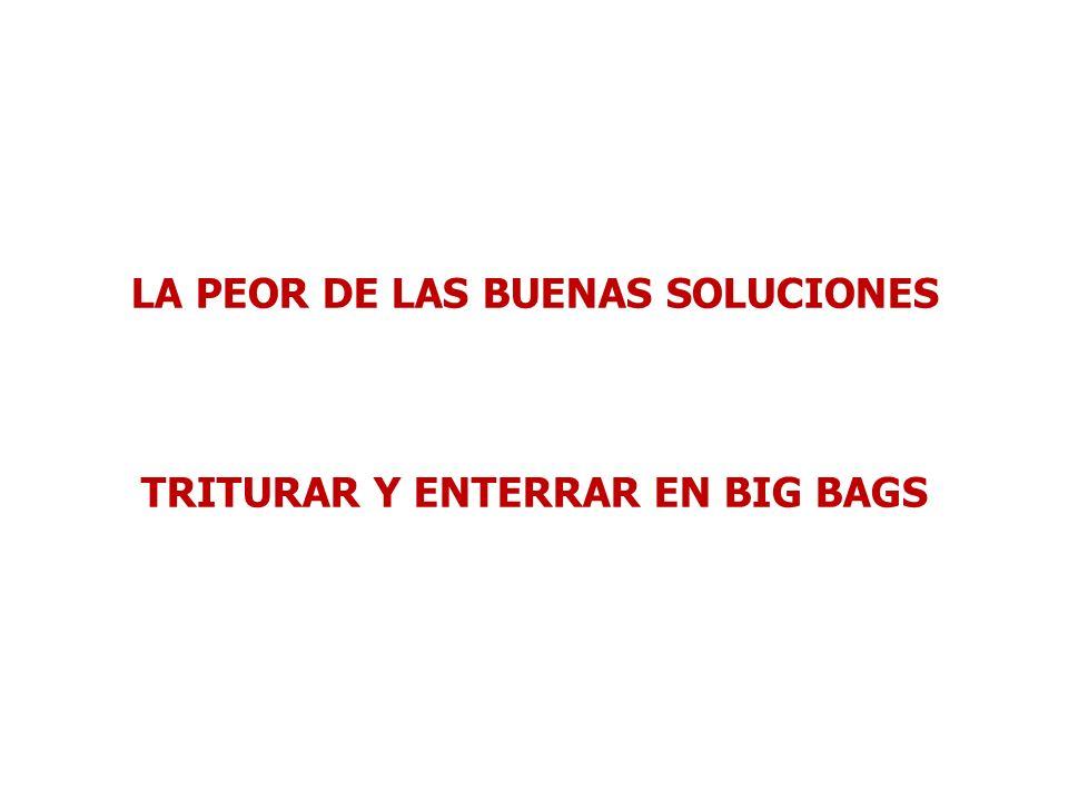 LA PEOR DE LAS BUENAS SOLUCIONES TRITURAR Y ENTERRAR EN BIG BAGS
