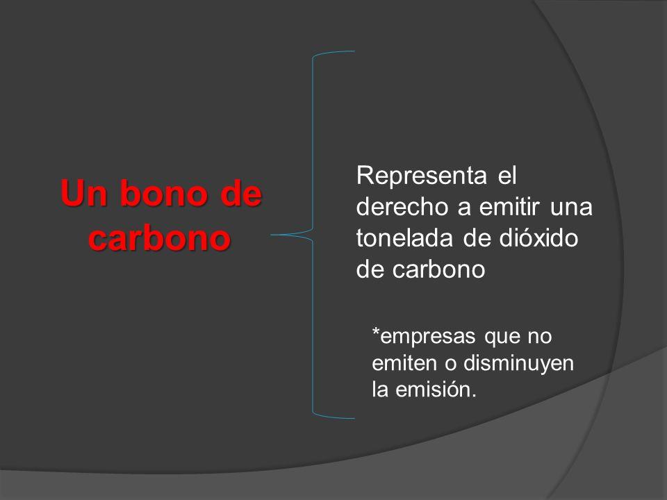 Un bono de carbono Representa el derecho a emitir una tonelada de dióxido de carbono *empresas que no emiten o disminuyen la emisión.