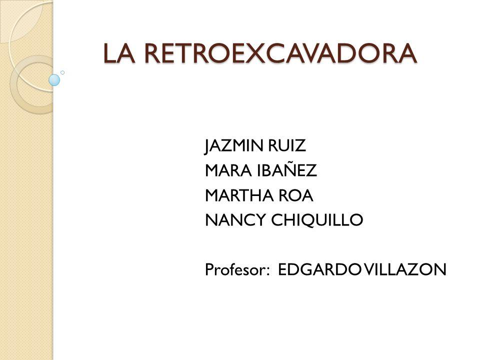 LA RETROEXCAVADORA JAZMIN RUIZ MARA IBAÑEZ MARTHA ROA NANCY CHIQUILLO Profesor: EDGARDO VILLAZON