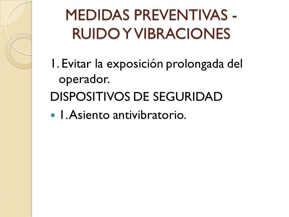 MEDIDAS PREVENTIVAS - RUIDO Y VIBRACIONES 1. Evitar la exposición prolongada del operador. DISPOSITIVOS DE SEGURIDAD 1. Asiento antivibratorio.