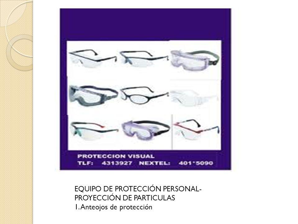 EQUIPO DE PROTECCIÓN PERSONAL- PROYECCIÓN DE PARTICULAS 1. Anteojos de protección