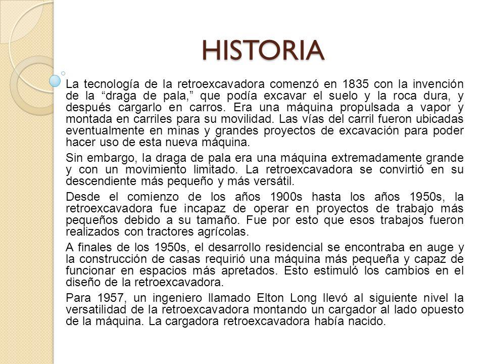 HISTORIA La tecnología de la retroexcavadora comenzó en 1835 con la invención de la draga de pala, que podía excavar el suelo y la roca dura, y después cargarlo en carros.