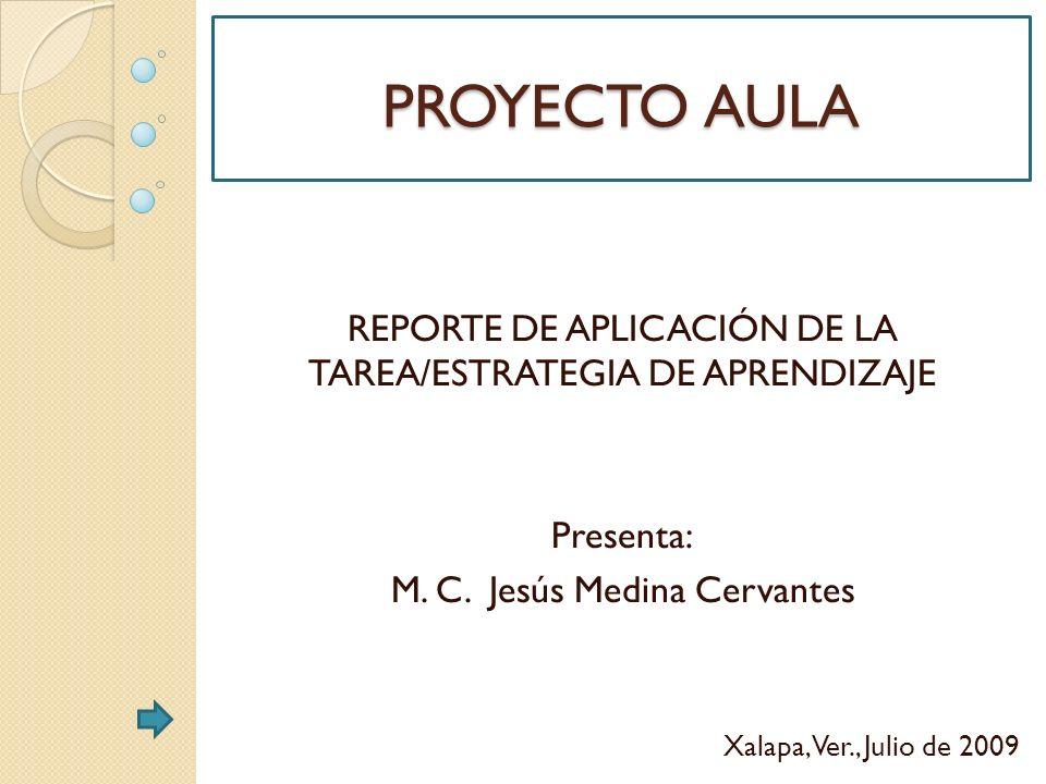 PROYECTO AULA REPORTE DE APLICACIÓN DE LA TAREA/ESTRATEGIA DE APRENDIZAJE Presenta: M. C. Jesús Medina Cervantes Xalapa, Ver., Julio de 2009