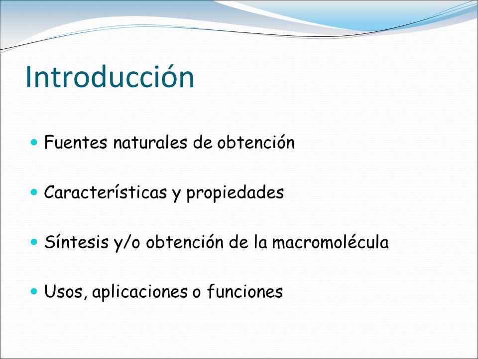 Introducción Fuentes naturales de obtención Características y propiedades Síntesis y/o obtención de la macromolécula Usos, aplicaciones o funciones