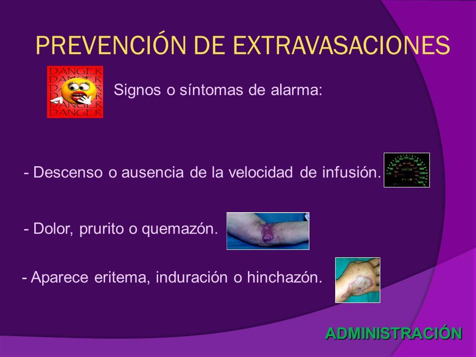 - Dolor, prurito o quemazón. PREVENCIÓN DE EXTRAVASACIONES Signos o síntomas de alarma: ADMINISTRACIÓN - Descenso o ausencia de la velocidad de infusi