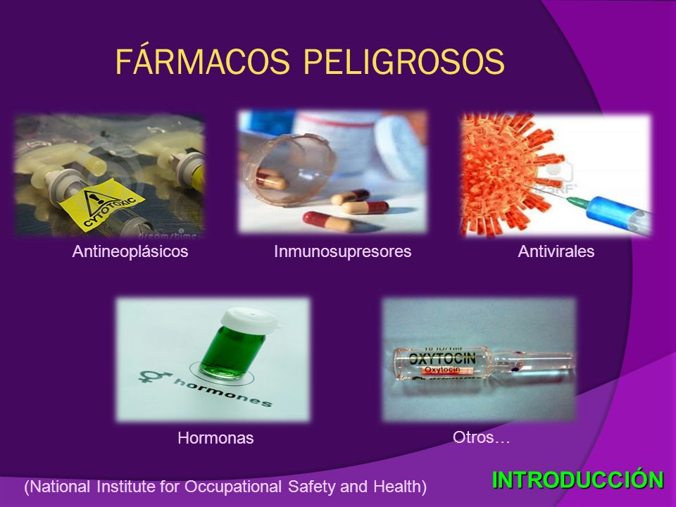 FÁRMACOS PELIGROSOS (National Institute for Occupational Safety and Health) INTRODUCCIÓN AntineoplásicosInmunosupresoresAntivirales Hormonas Otros…