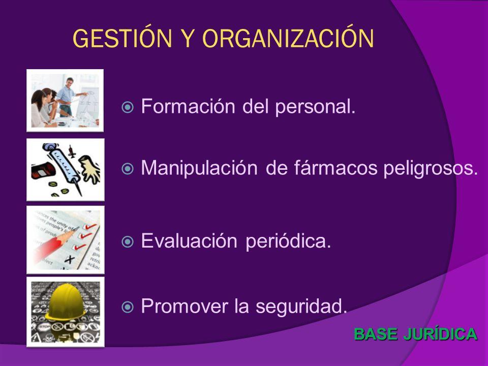 GESTIÓN Y ORGANIZACIÓN Formación del personal. BASE JURÍDICA Promover la seguridad. Manipulación de fármacos peligrosos. Evaluación periódica.