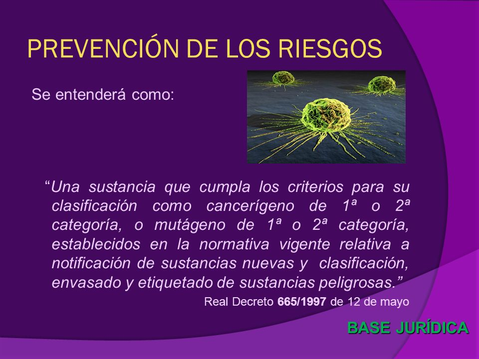 PREVENCIÓN DE LOS RIESGOS Se entenderá como: Una sustancia que cumpla los criterios para su clasificación como cancerígeno de 1ª o 2ª categoría, o mut