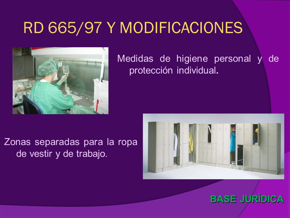 RD 665/97 Y MODIFICACIONES Medidas de higiene personal y de protección individual. BASE JURÍDICA Zonas separadas para la ropa de vestir y de trabajo.