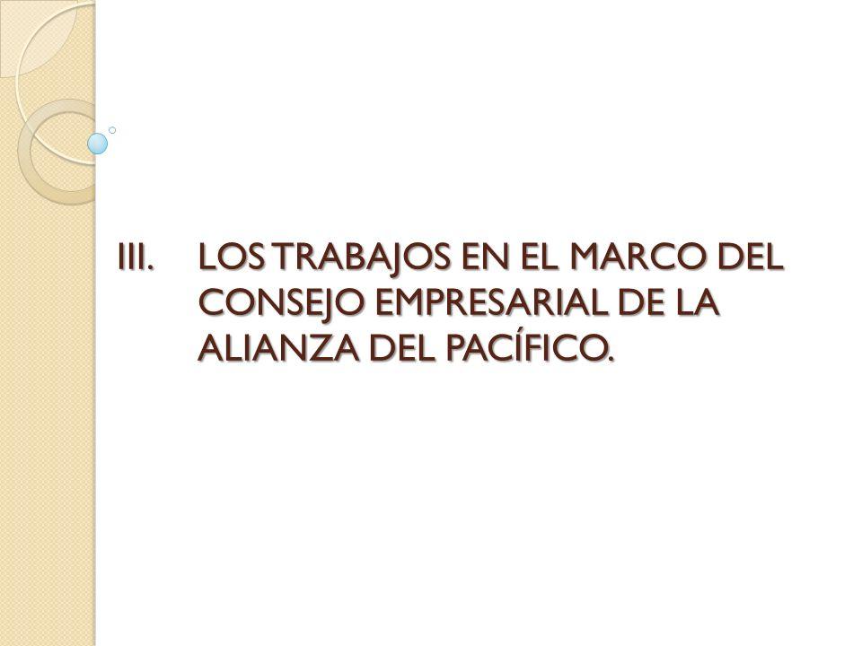 III.LOS TRABAJOS EN EL MARCO DEL CONSEJO EMPRESARIAL DE LA ALIANZA DEL PACÍFICO.