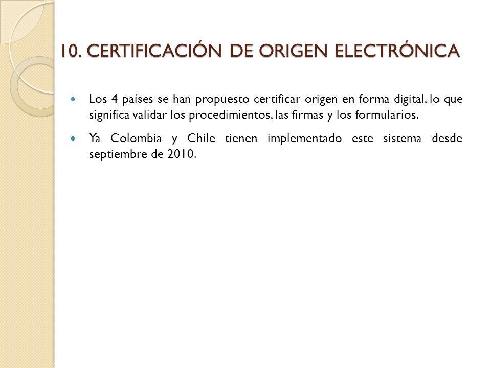 10.CERTIFICACIÓN DE ORIGEN ELECTRÓNICA Los 4 países se han propuesto certificar origen en forma digital, lo que significa validar los procedimientos, las firmas y los formularios.