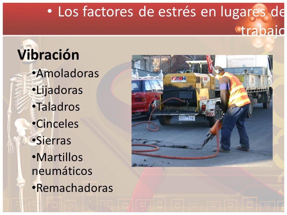 Vibración Amoladoras Lijadoras Taladros Cinceles Sierras Martillos neumáticos Remachadoras Los factores de estrés en lugares de trabajo