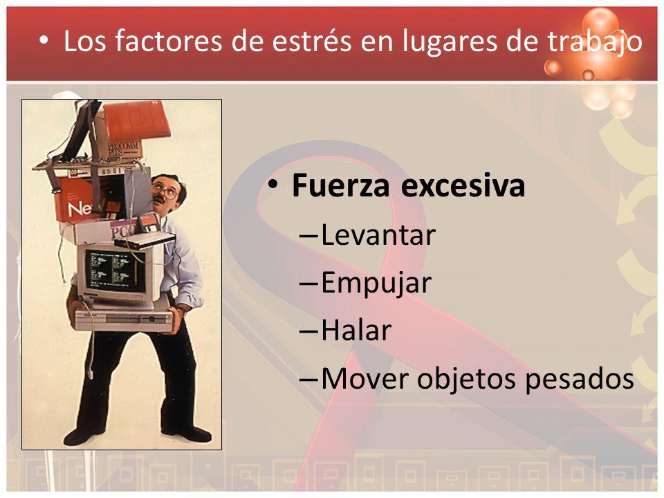Fuerza excesiva – Levantar – Empujar – Halar – Mover objetos pesados Los factores de estrés en lugares de trabajo