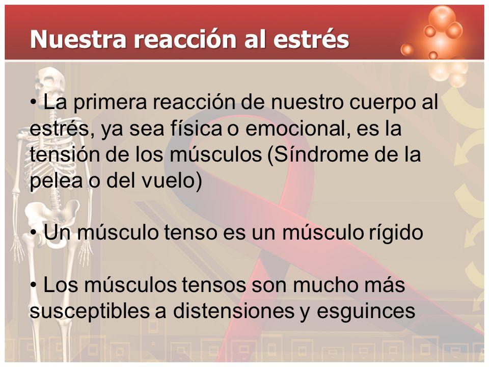 Nuestra reacción al estrés La primera reacción de nuestro cuerpo al estrés, ya sea física o emocional, es la tensión de los músculos (Síndrome de la p