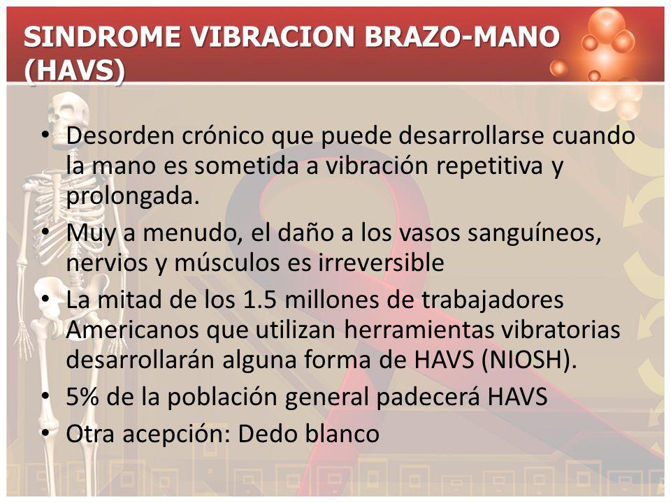 SINDROME VIBRACION BRAZO-MANO (HAVS) Desorden crónico que puede desarrollarse cuando la mano es sometida a vibración repetitiva y prolongada. Muy a me