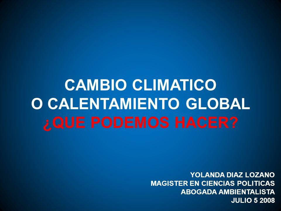 CAMBIO CLIMATICO O CALENTAMIENTO GLOBAL ¿QUE PODEMOS HACER? YOLANDA DIAZ LOZANO MAGISTER EN CIENCIAS POLITICAS ABOGADA AMBIENTALISTA JULIO 5 2008