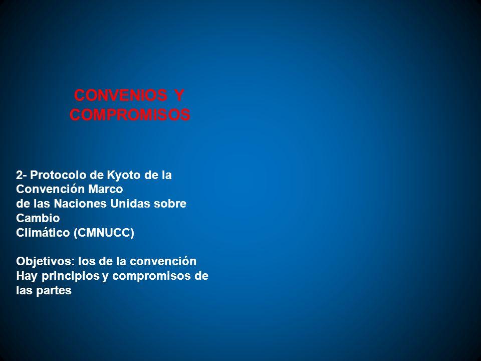 CONVENIOS Y COMPROMISOS 2- Protocolo de Kyoto de la Convención Marco de las Naciones Unidas sobre Cambio Climático (CMNUCC) Objetivos: los de la conve