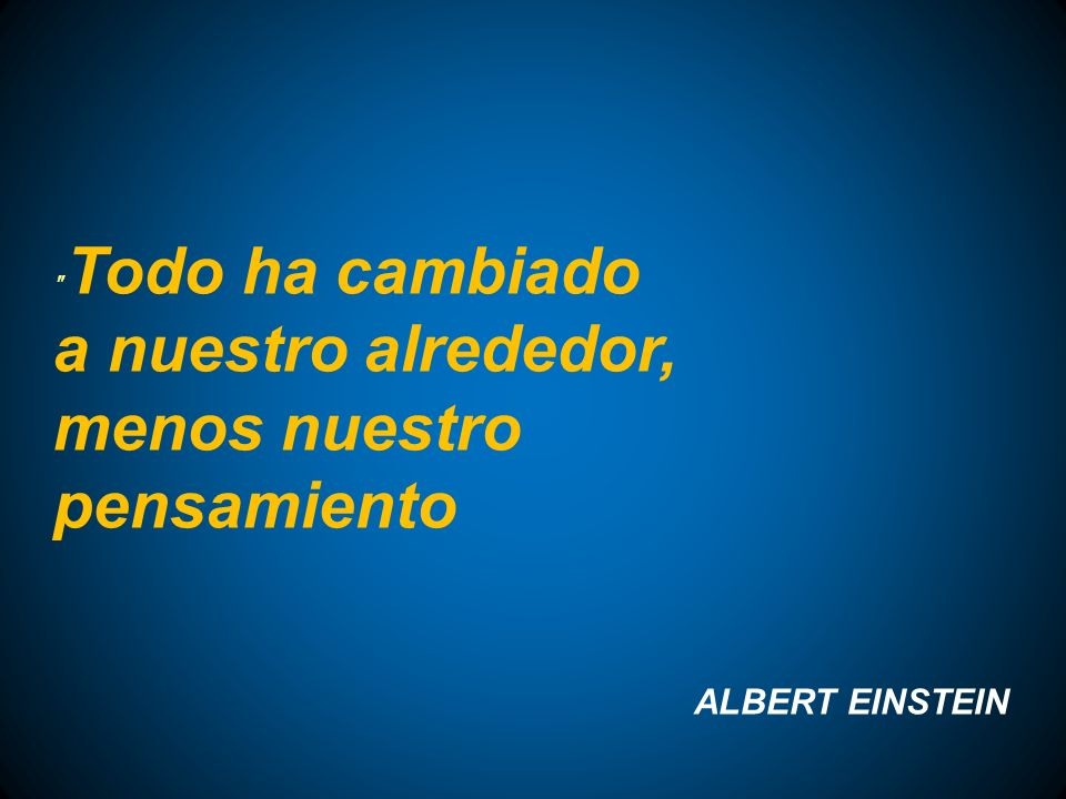 Todo ha cambiado a nuestro alrededor, menos nuestro pensamiento ALBERT EINSTEIN