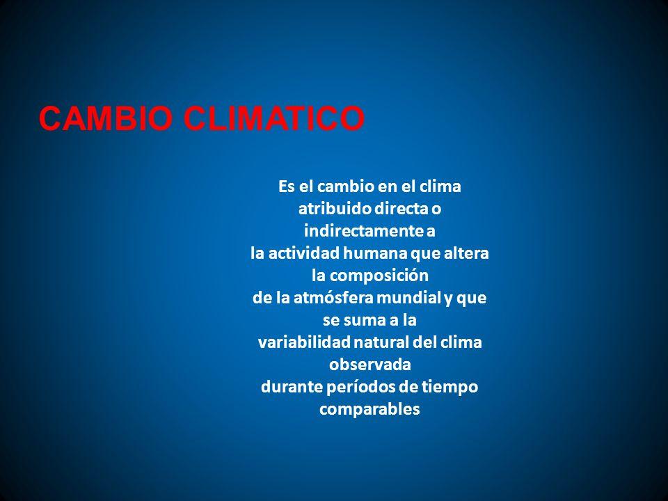 CAMBIO CLIMATICO Es el cambio en el clima atribuido directa o indirectamente a la actividad humana que altera la composición de la atmósfera mundial y