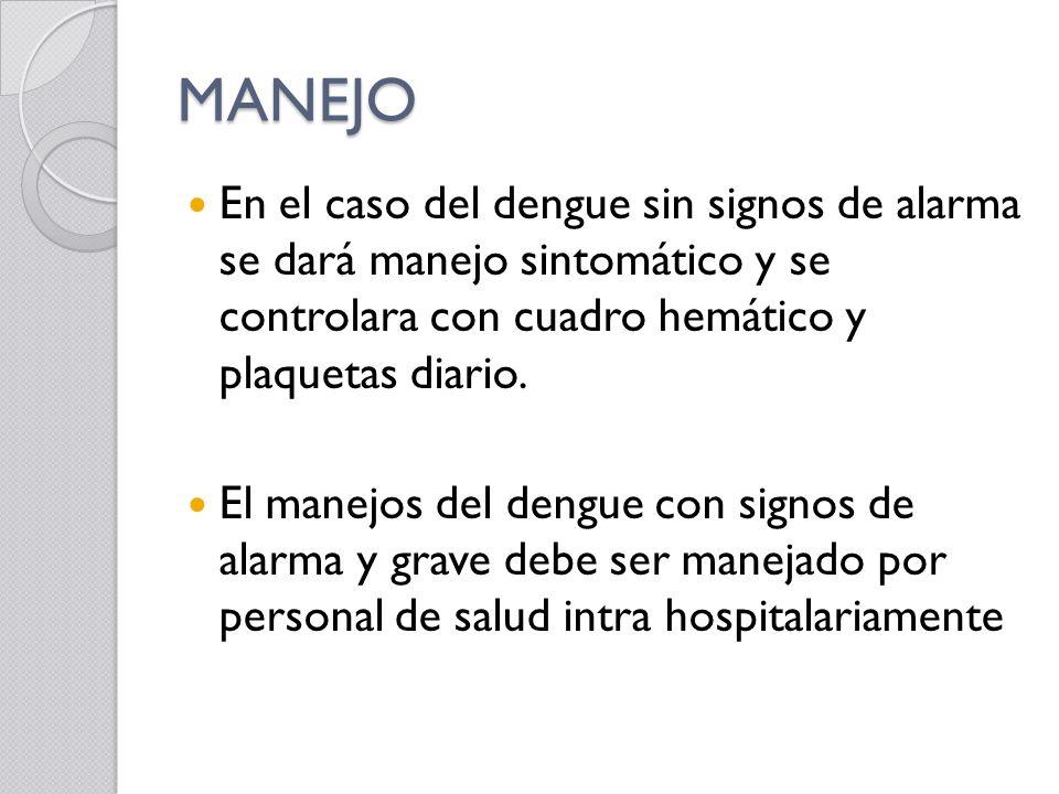 MANEJO En el caso del dengue sin signos de alarma se dará manejo sintomático y se controlara con cuadro hemático y plaquetas diario. El manejos del de