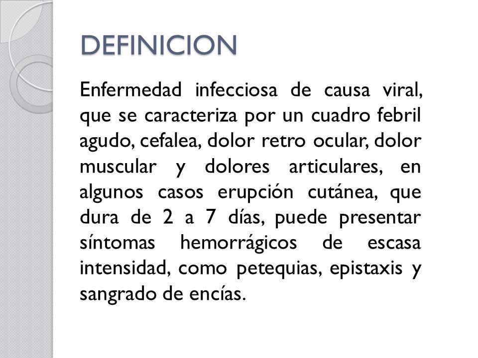DEFINICION Enfermedad infecciosa de causa viral, que se caracteriza por un cuadro febril agudo, cefalea, dolor retro ocular, dolor muscular y dolores