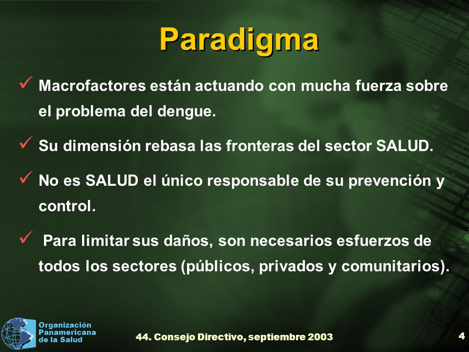 Organización Panamericana de la Salud 44. Consejo Directivo, septiembre 2003 4 Paradigma Macrofactores están actuando con mucha fuerza sobre el proble