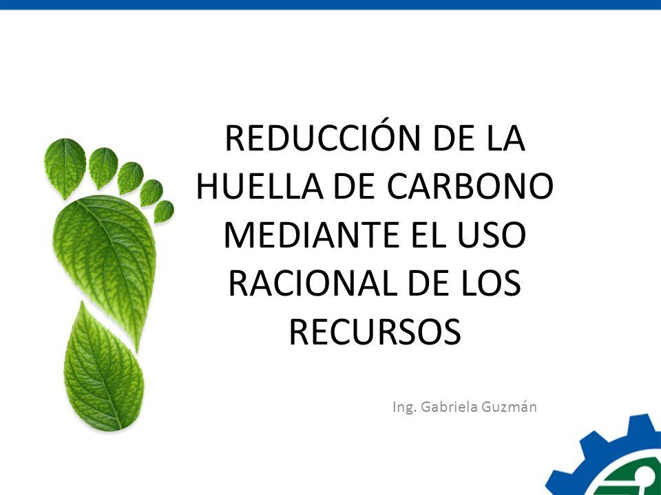 Ing. Gabriela Guzmán REDUCCIÓN DE LA HUELLA DE CARBONO MEDIANTE EL USO RACIONAL DE LOS RECURSOS