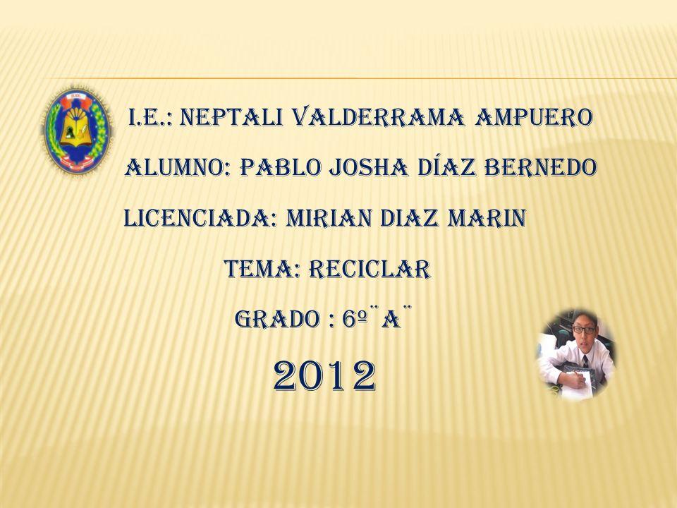 I.E.: Neptali Valderrama Ampuero Alumno: Pablo Josha Díaz Bernedo LICENCIADA: MIRIAN DIAZ MARIN TEMA: Reciclar Grado : 6º¨A¨ 2012